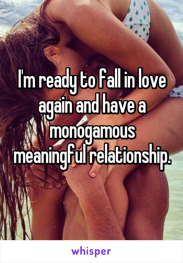 I'm ready to fall in love again and have a monogamous meaningful relationship.