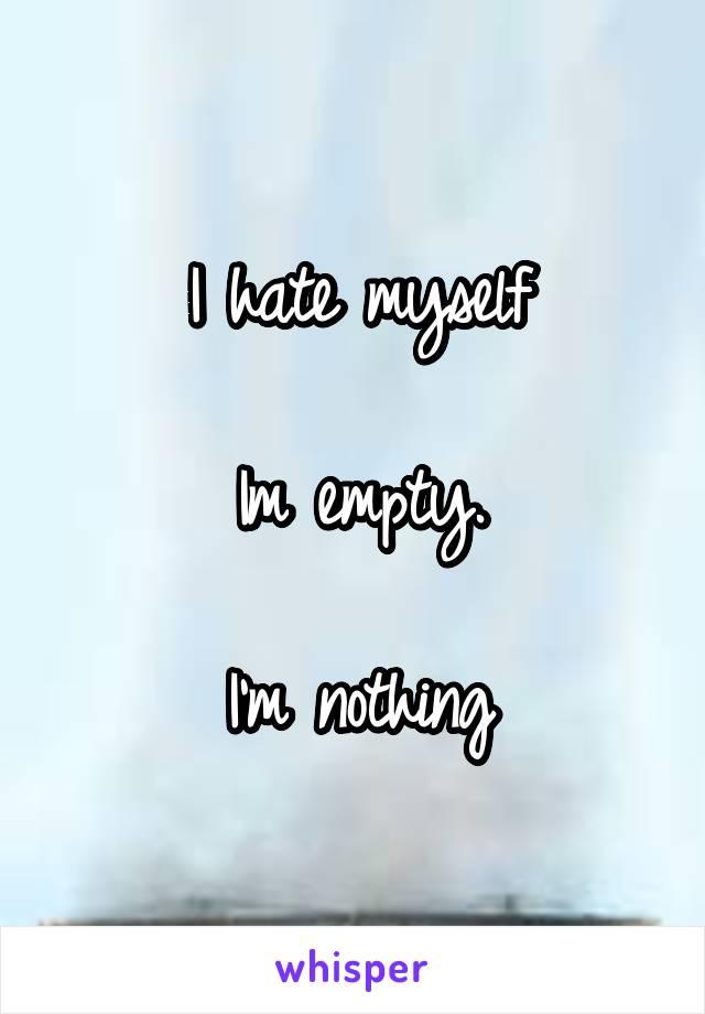 I hate myself  Im empty.  I'm nothing