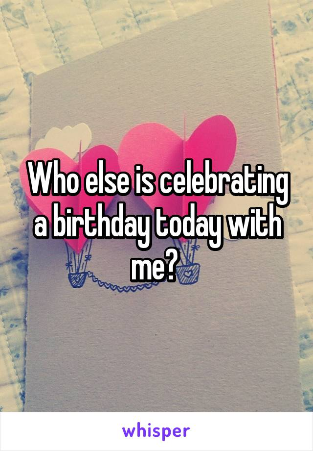 Who else is celebrating a birthday today with me?