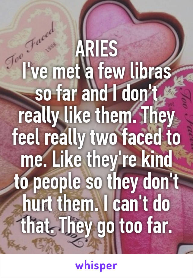 ARIES I've met a few libras so far and I don't really like them. They feel really two faced to me. Like they're kind to people so they don't hurt them. I can't do that. They go too far.