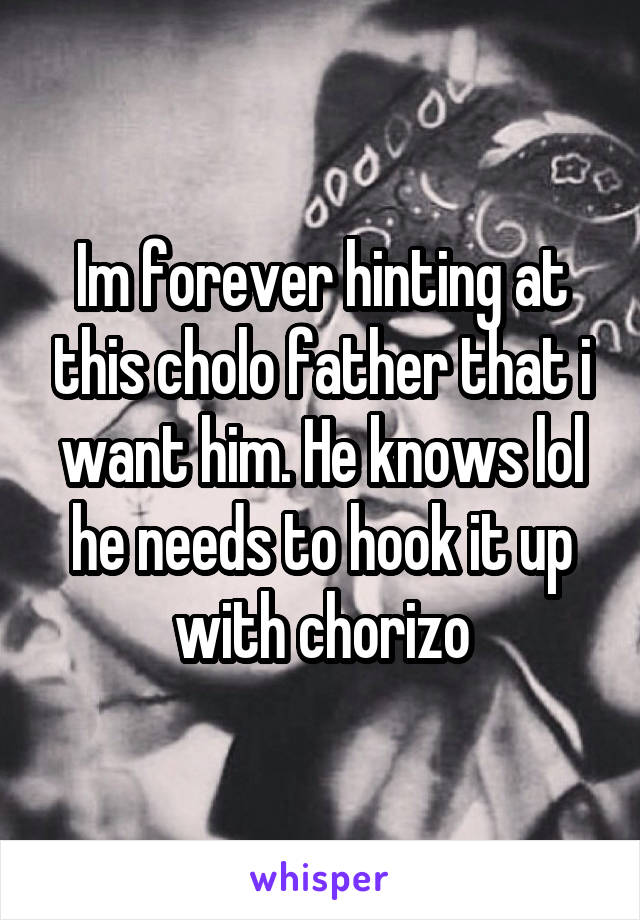 Im forever hinting at this cholo father that i want him. He knows lol he needs to hook it up with chorizo