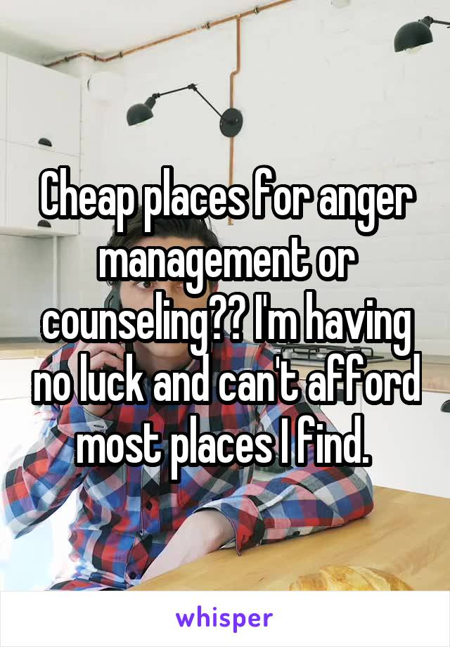 Cheap places for anger management or counseling?? I'm having no luck and can't afford most places I find.