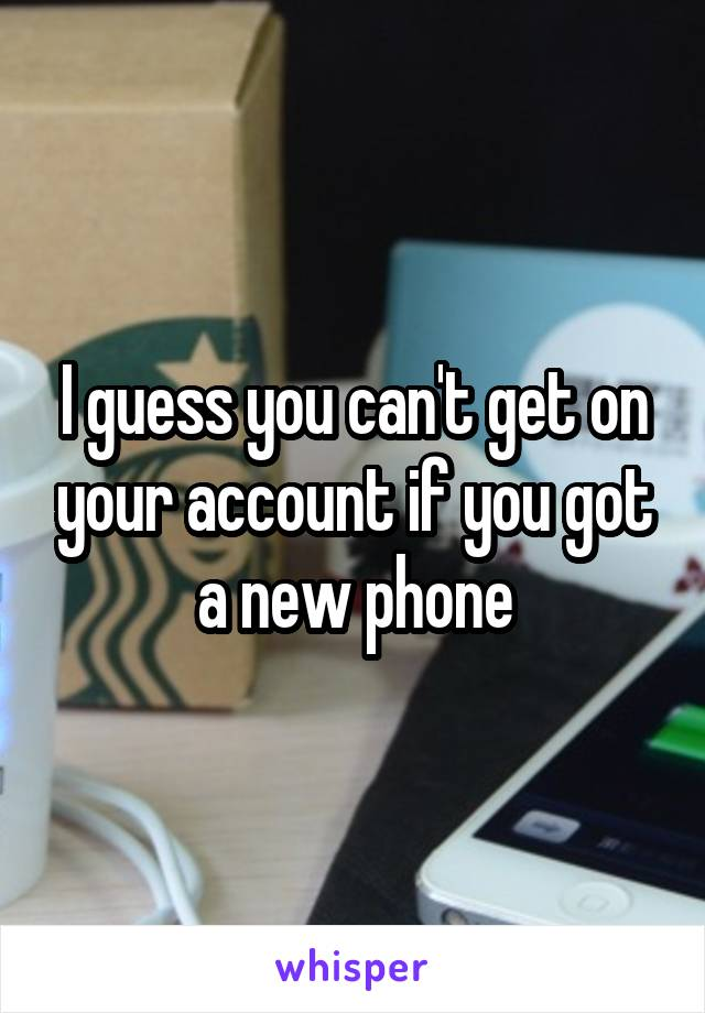 I guess you can't get on your account if you got a new phone