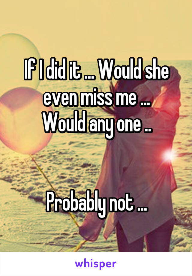 If I did it ... Would she even miss me ... Would any one ..   Probably not ...