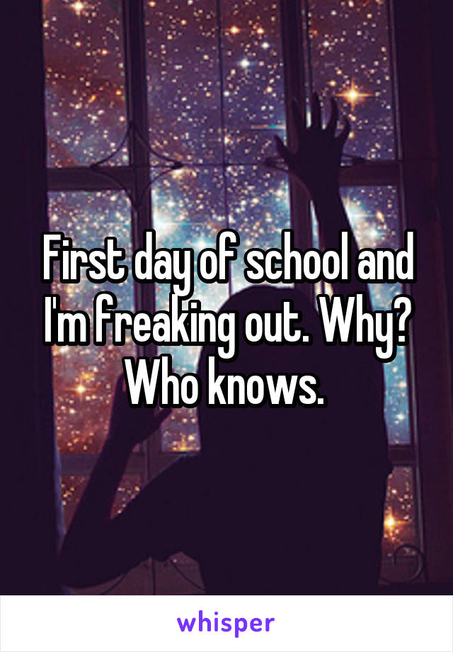 First day of school and I'm freaking out. Why? Who knows.
