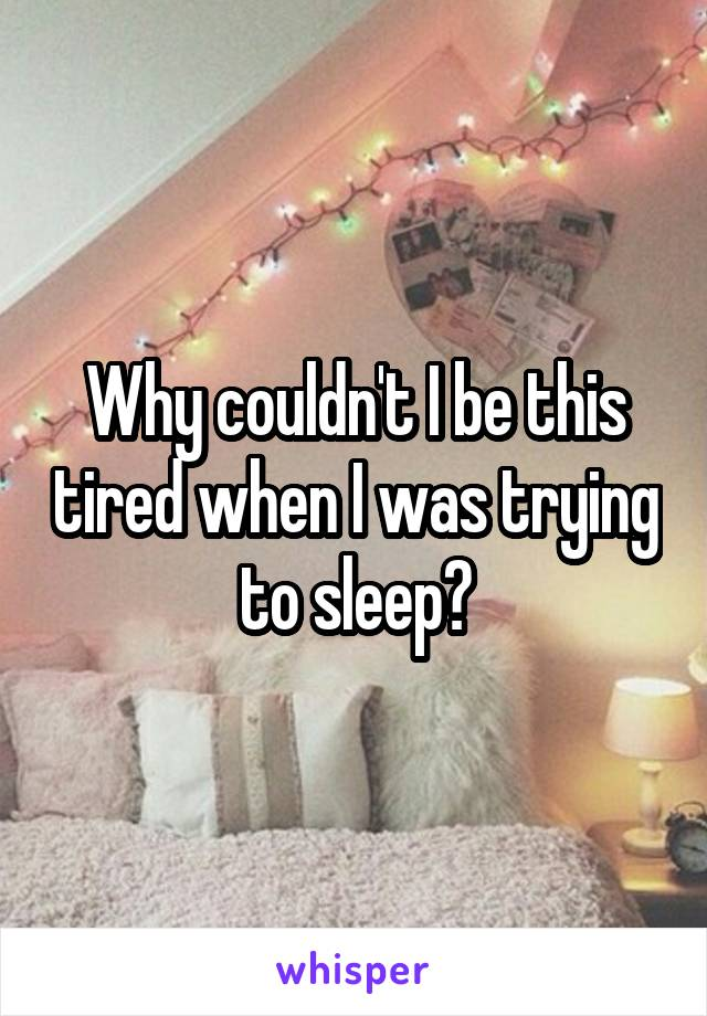 Why couldn't I be this tired when I was trying to sleep?