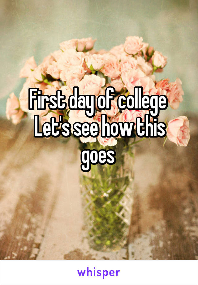 First day of college  Let's see how this goes