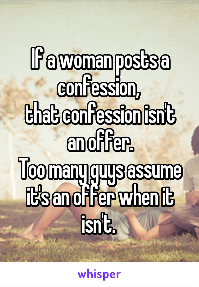 If a woman posts a confession,  that confession isn't an offer. Too many guys assume it's an offer when it isn't.