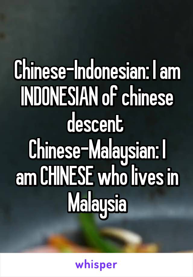 Chinese-Indonesian: I am INDONESIAN of chinese descent  Chinese-Malaysian: I am CHINESE who lives in Malaysia