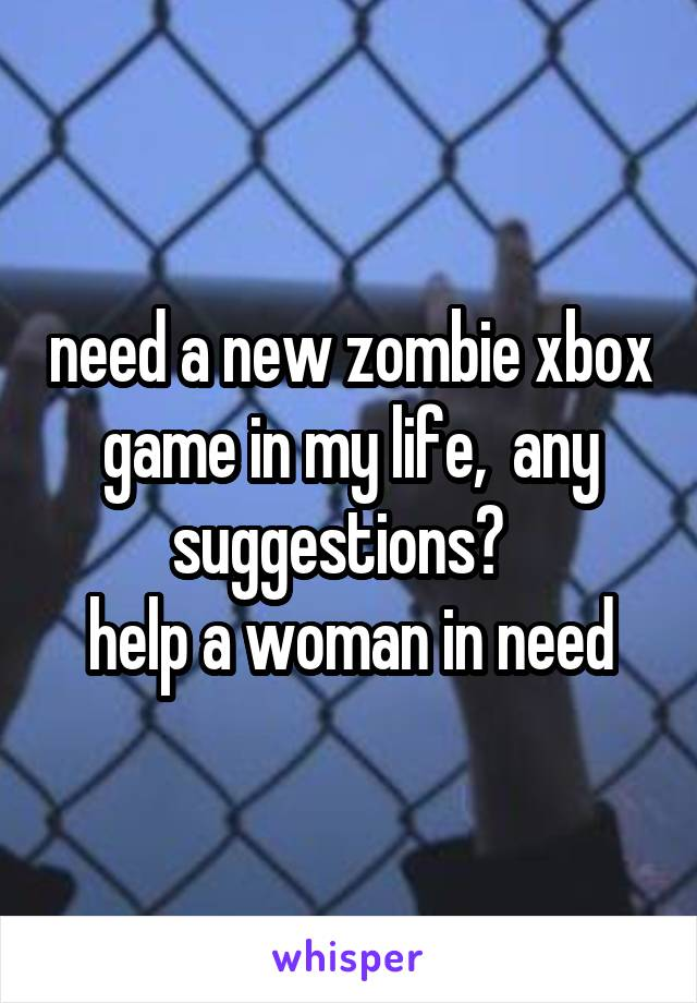 need a new zombie xbox game in my life,  any suggestions?   help a woman in need