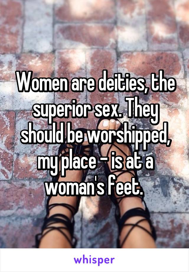 Women are deities, the superior sex. They should be worshipped, my place - is at a woman's feet.