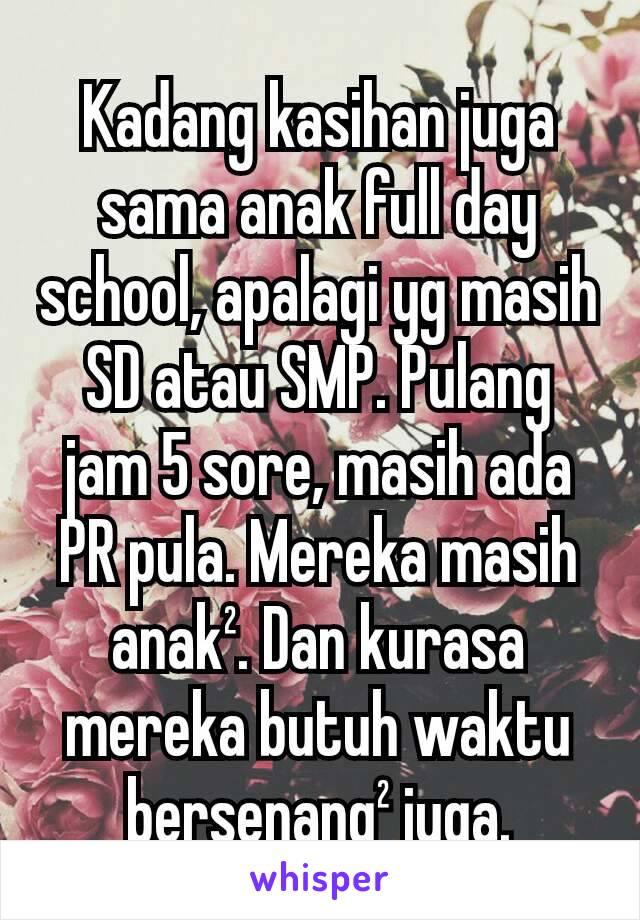 Kadang kasihan juga sama anak full day school, apalagi yg masih SD atau SMP. Pulang jam 5 sore, masih ada PR pula. Mereka masih anak². Dan kurasa mereka butuh waktu bersenang² juga.
