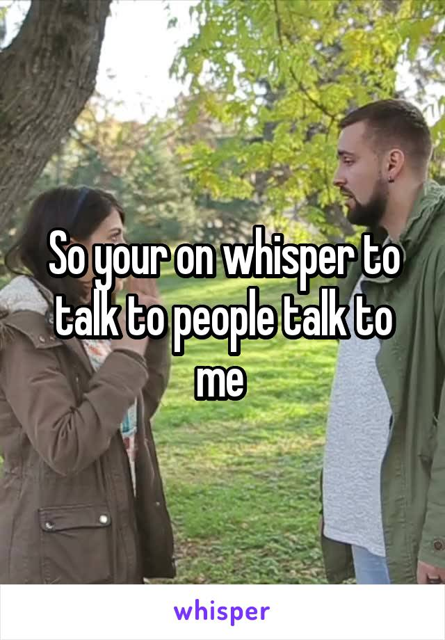 So your on whisper to talk to people talk to me