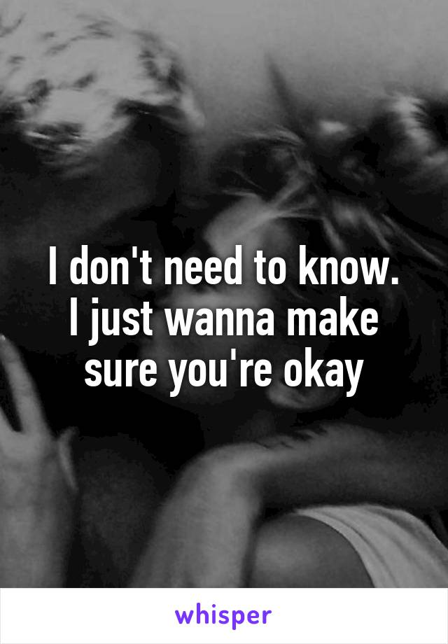 I don't need to know. I just wanna make sure you're okay