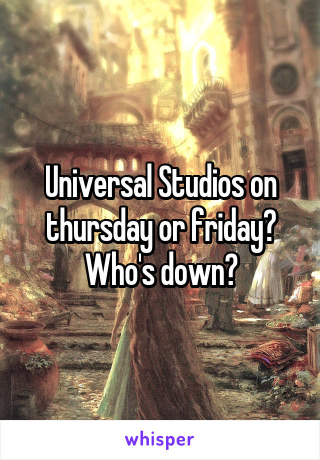 Universal Studios on thursday or friday? Who's down?