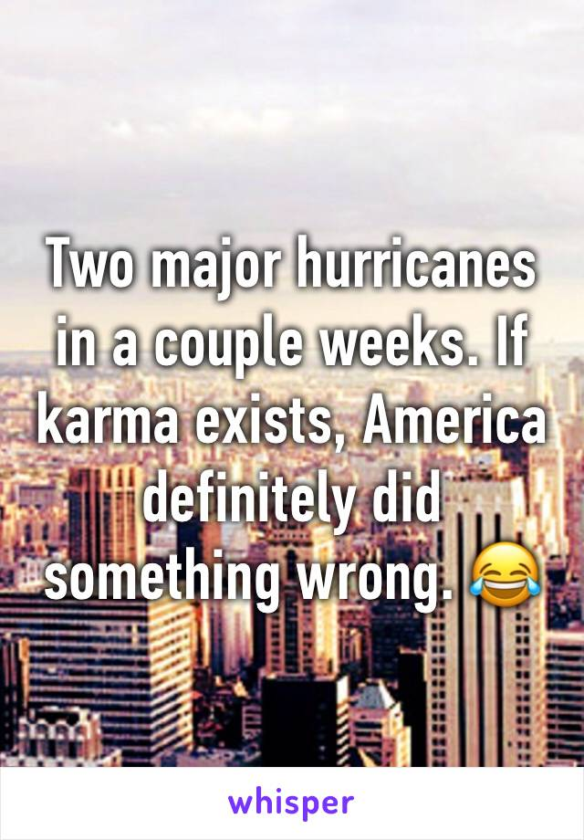 Two major hurricanes in a couple weeks. If karma exists, America definitely did something wrong. 😂