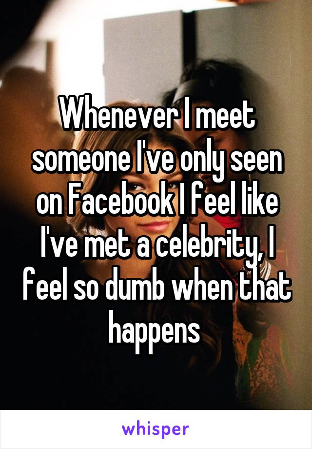 Whenever I meet someone I've only seen on Facebook I feel like I've met a celebrity, I feel so dumb when that happens