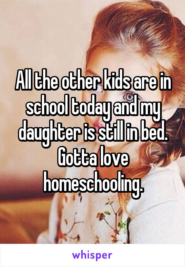 All the other kids are in school today and my daughter is still in bed. Gotta love homeschooling.