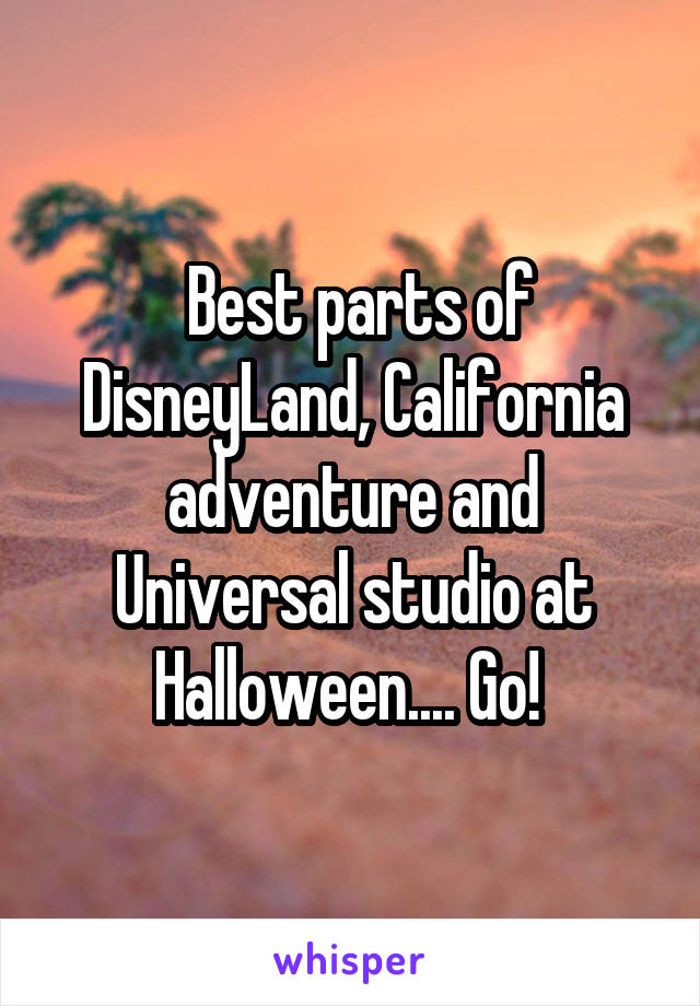 Best parts of DisneyLand, California adventure and Universal studio at Halloween.... Go!