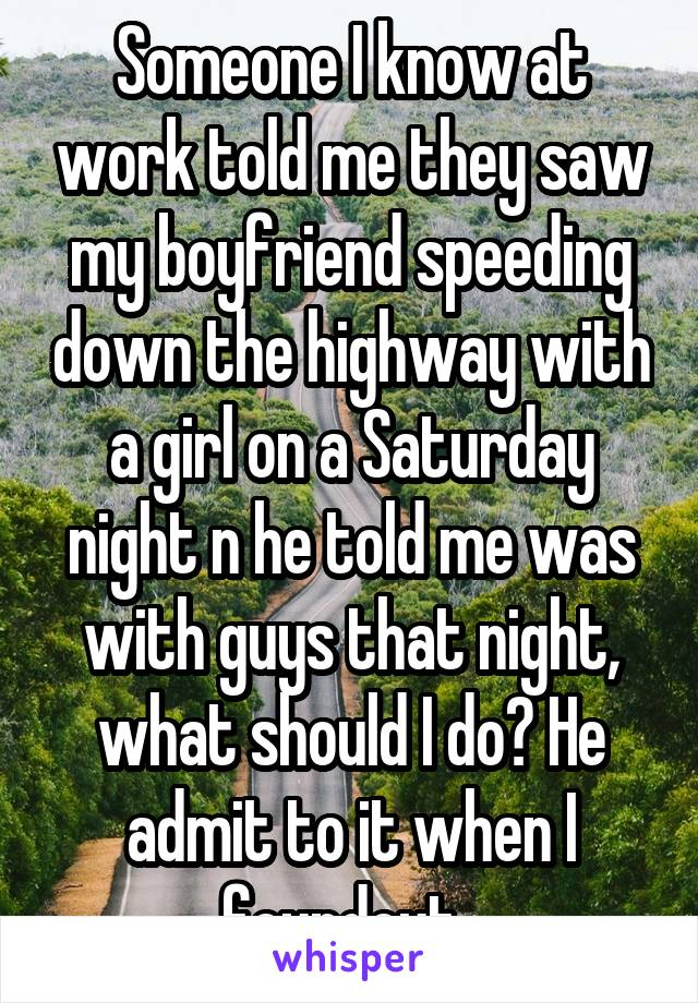 Someone I know at work told me they saw my boyfriend speeding down the highway with a girl on a Saturday night n he told me was with guys that night, what should I do? He admit to it when I foundout.
