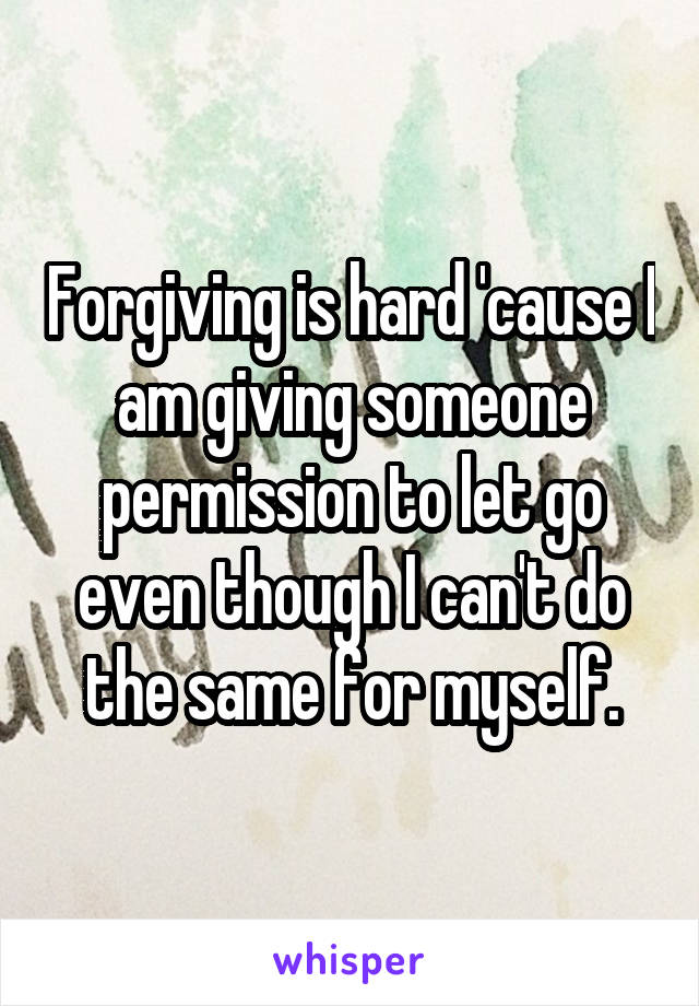 Forgiving is hard 'cause I am giving someone permission to let go even though I can't do the same for myself.