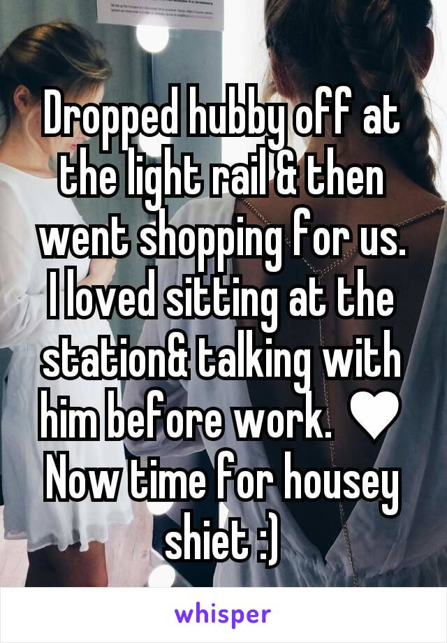 Dropped hubby off at the light rail & then went shopping for us. I loved sitting at the station& talking with him before work. ♥ Now time for housey shiet :)