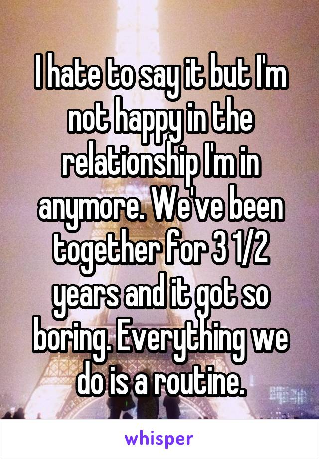 I hate to say it but I'm not happy in the relationship I'm in anymore. We've been together for 3 1/2 years and it got so boring. Everything we do is a routine.