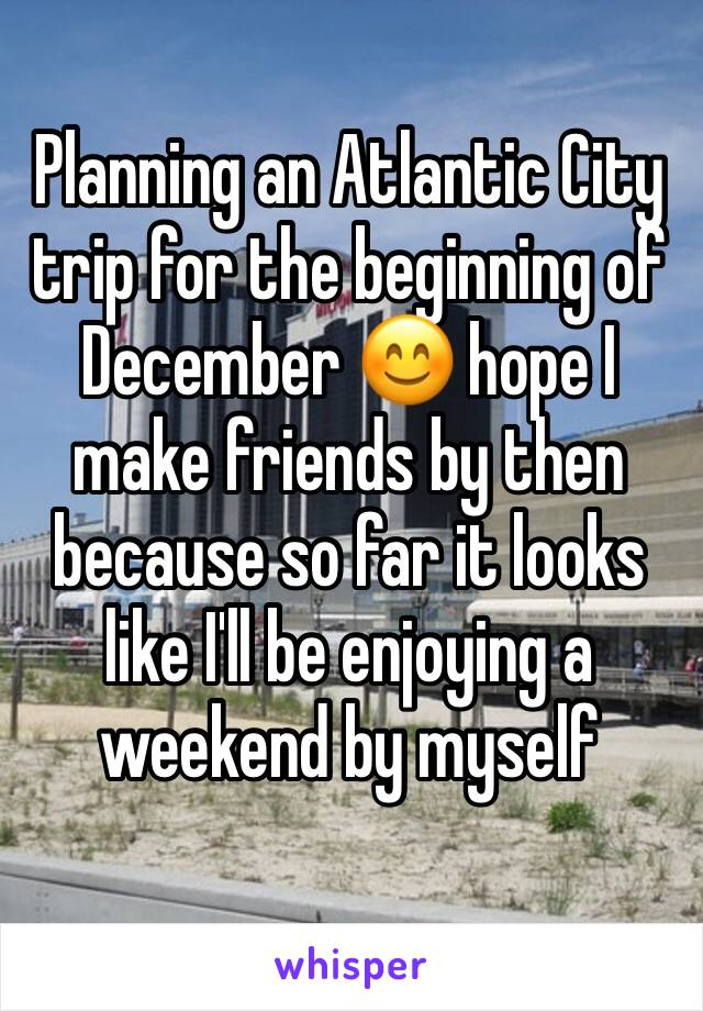 Planning an Atlantic City trip for the beginning of December 😊 hope I make friends by then because so far it looks like I'll be enjoying a weekend by myself