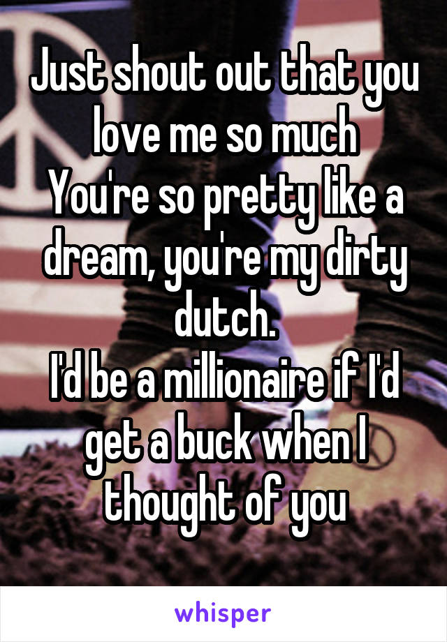 Just shout out that you love me so much You're so pretty like a dream, you're my dirty dutch. I'd be a millionaire if I'd get a buck when I thought of you