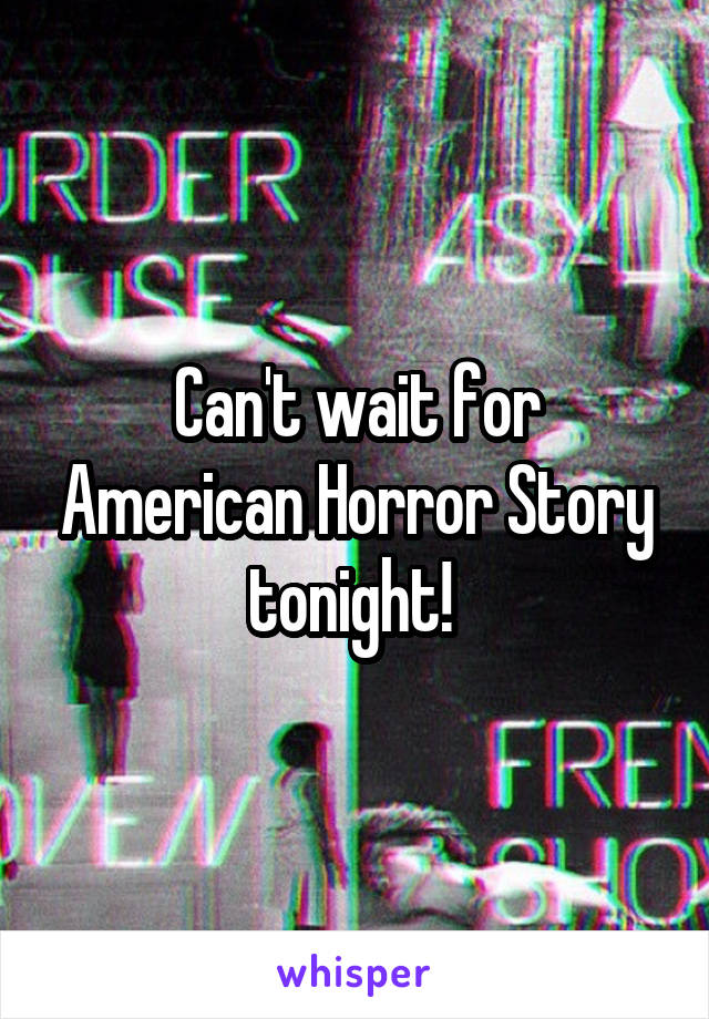 Can't wait for American Horror Story tonight!