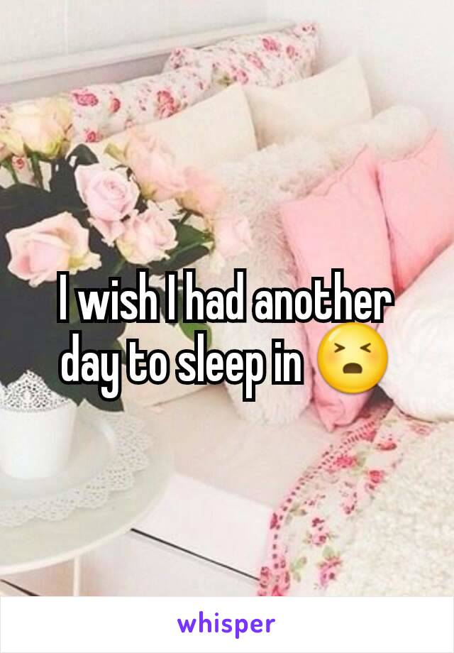 I wish I had another day to sleep in 😣