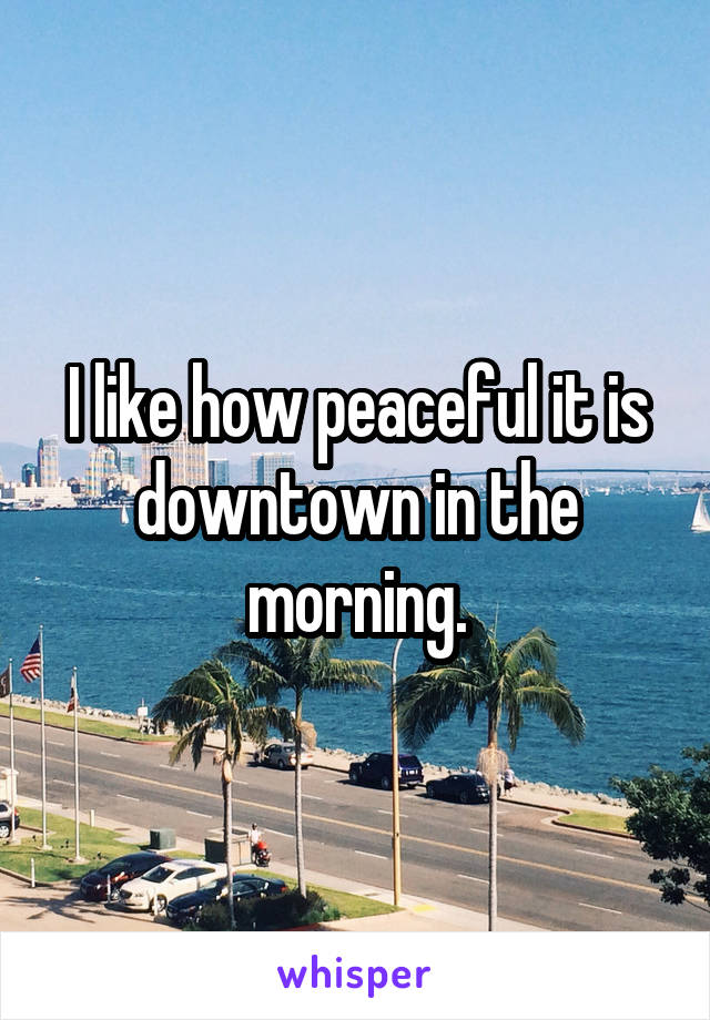 I like how peaceful it is downtown in the morning.