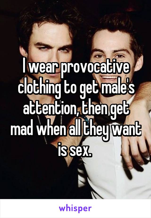 I wear provocative clothing to get male's attention, then get mad when all they want is sex.