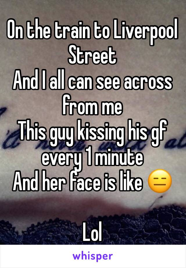 On the train to Liverpool Street  And I all can see across from me  This guy kissing his gf every 1 minute  And her face is like 😑  Lol