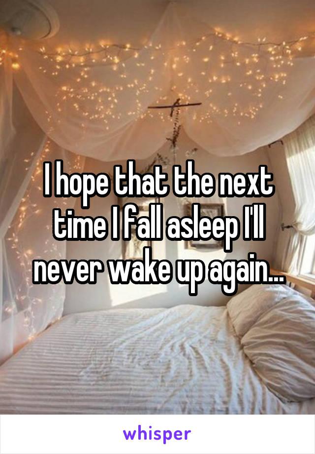 I hope that the next time I fall asleep I'll never wake up again...