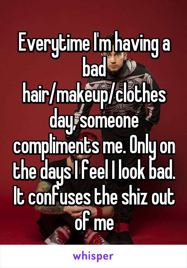 Everytime I'm having a bad hair/makeup/clothes day, someone compliments me. Only on the days I feel I look bad. It confuses the shiz out of me