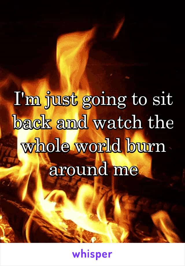I'm just going to sit back and watch the whole world burn around me