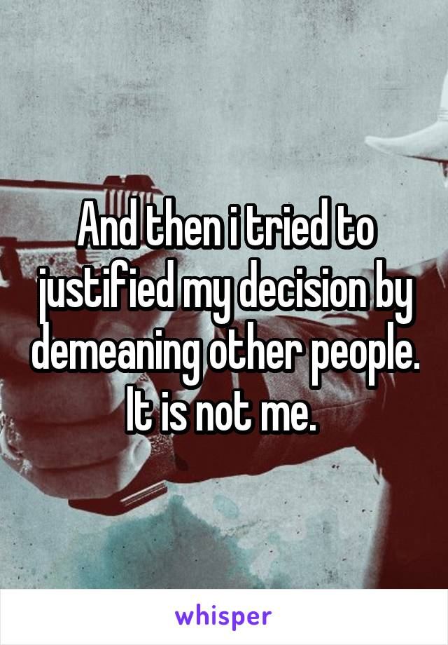 And then i tried to justified my decision by demeaning other people. It is not me.