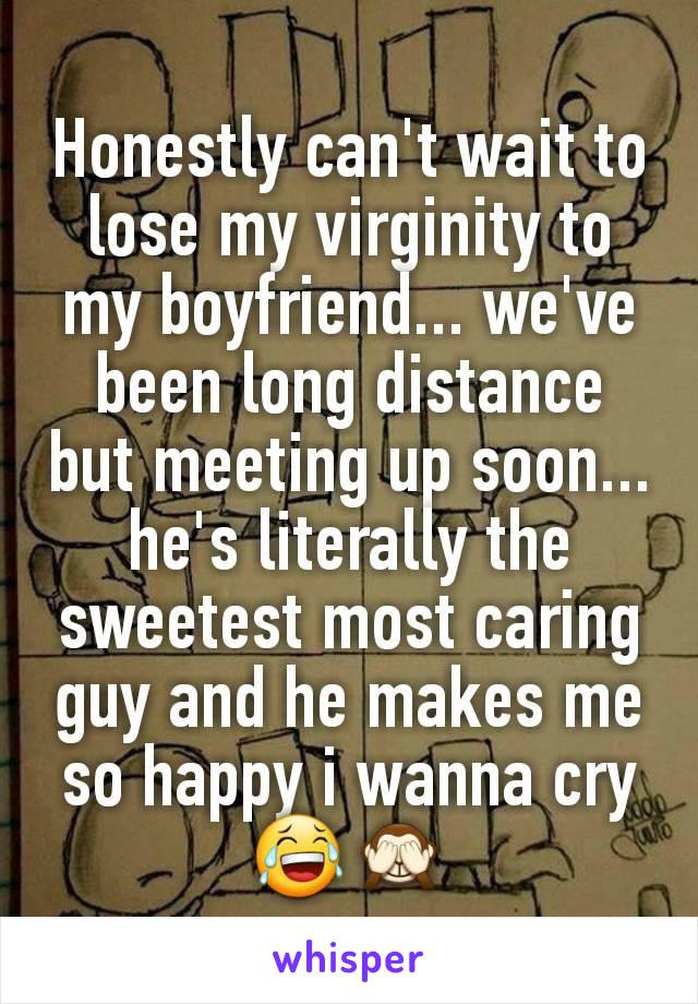 Honestly can't wait to lose my virginity to my boyfriend... we've been long distance but meeting up soon... he's literally the sweetest most caring guy and he makes me so happy i wanna cry😂🙈