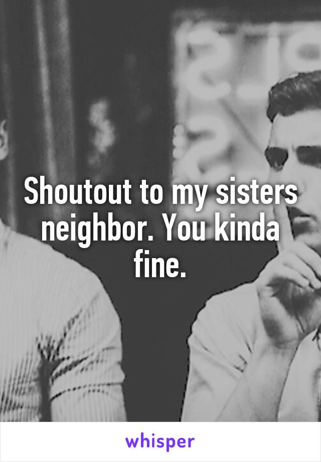 Shoutout to my sisters neighbor. You kinda fine.