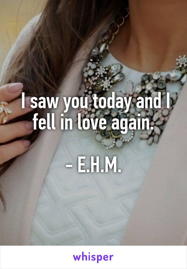 I saw you today and I fell in love again.  - E.H.M.