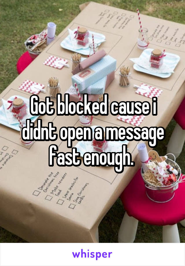 Got blocked cause i didnt open a message fast enough.
