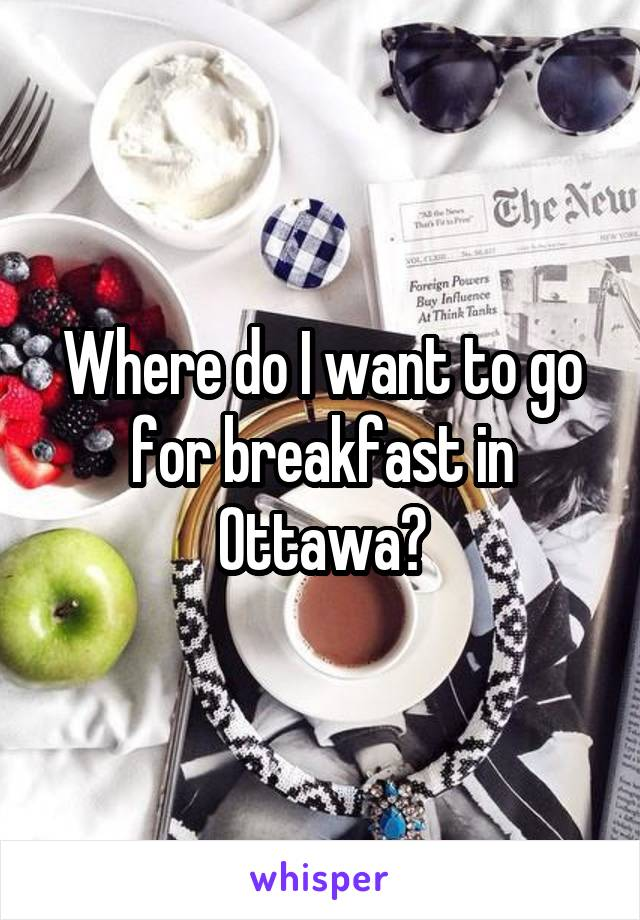 Where do I want to go for breakfast in Ottawa?