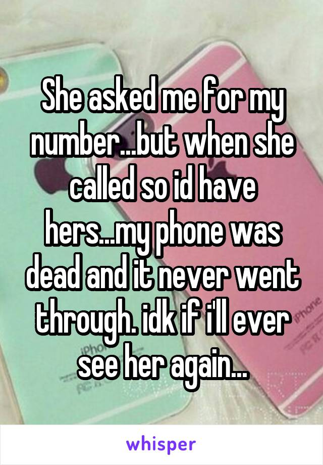 She asked me for my number...but when she called so id have hers...my phone was dead and it never went through. idk if i'll ever see her again...