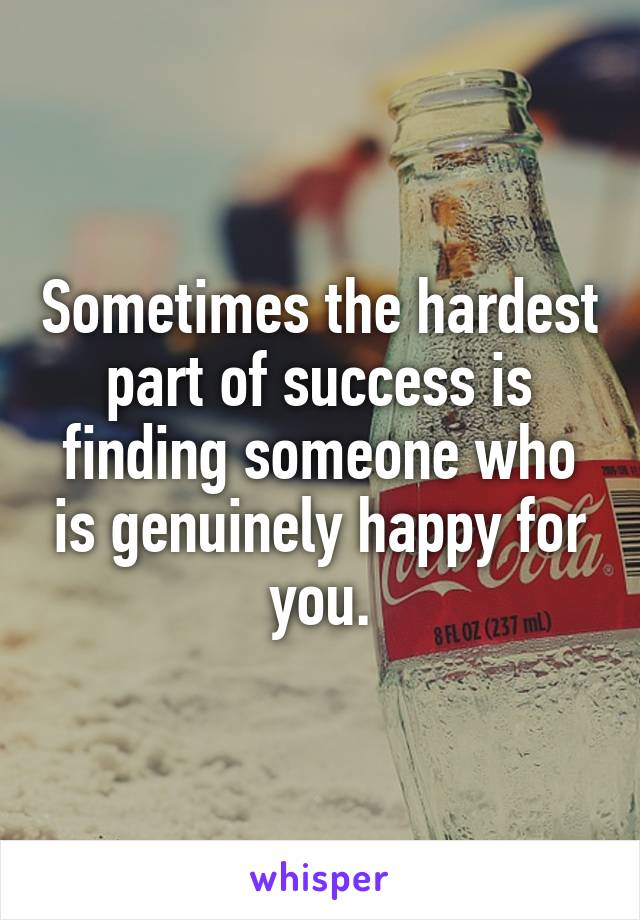 Sometimes the hardest part of success is finding someone who is genuinely happy for you.