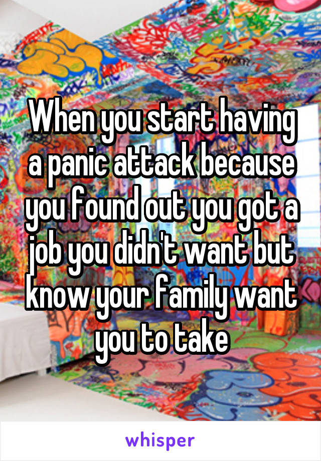 When you start having a panic attack because you found out you got a job you didn't want but know your family want you to take
