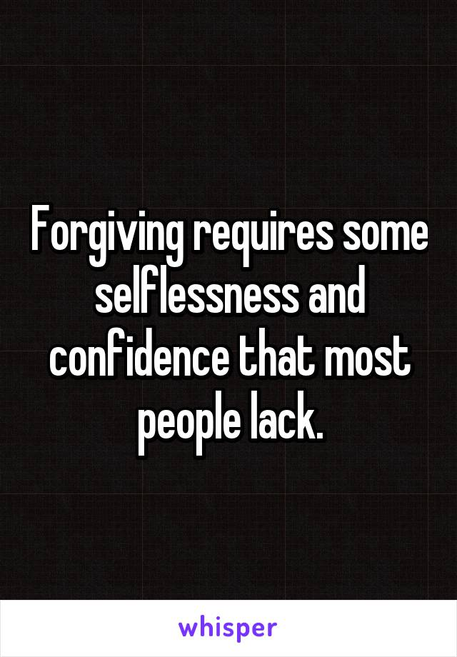 Forgiving requires some selflessness and confidence that most people lack.