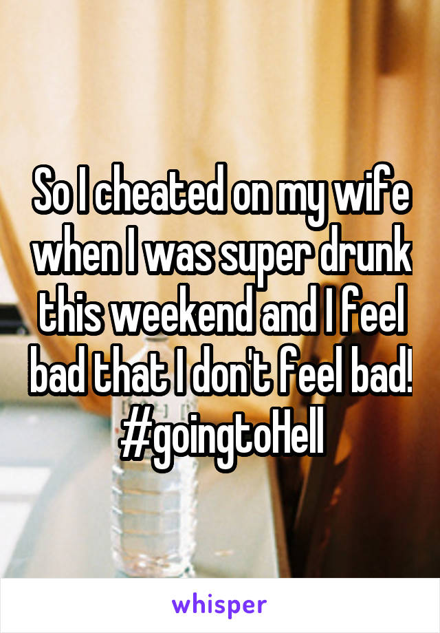 So I cheated on my wife when I was super drunk this weekend and I feel bad that I don't feel bad! #goingtoHell