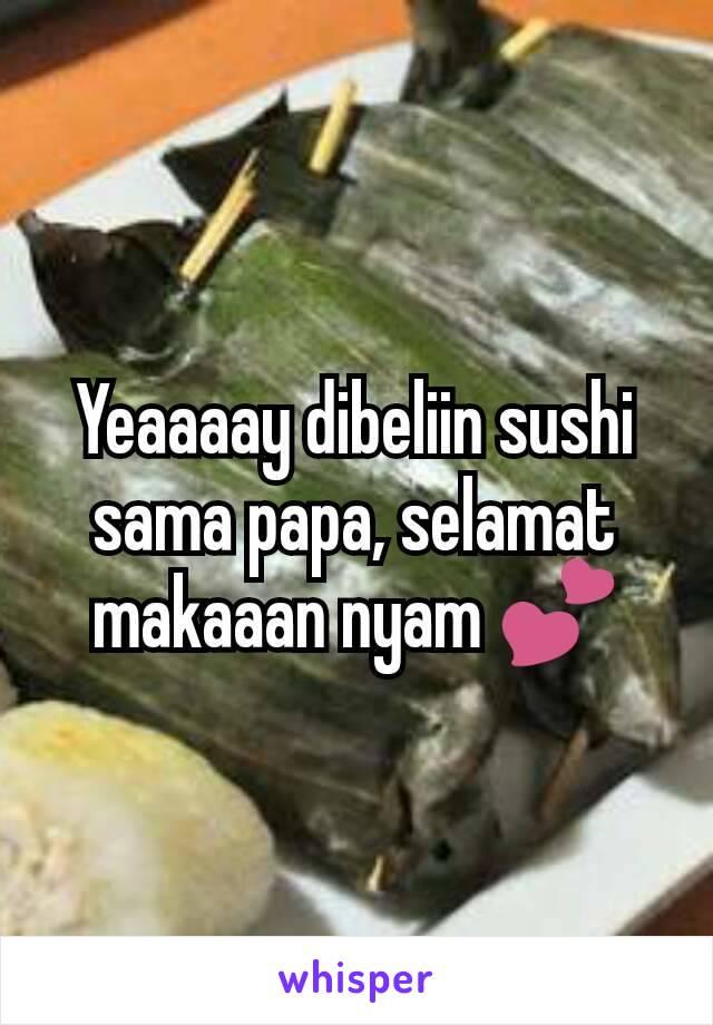 Yeaaaay dibeliin sushi sama papa, selamat makaaan nyam 💕