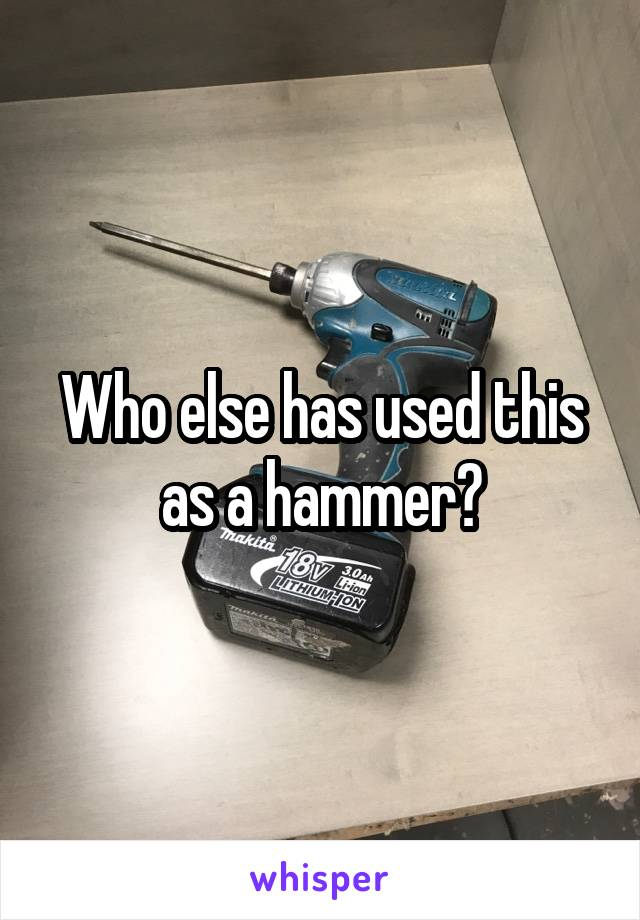 Who else has used this as a hammer?